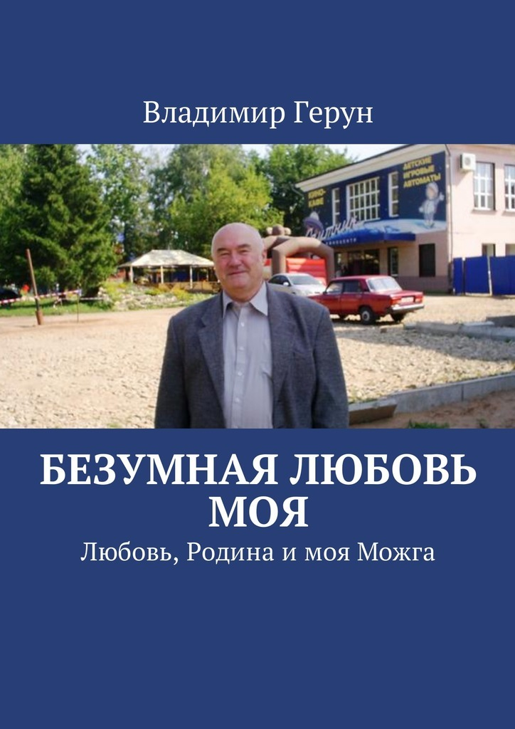 Владимир Герун Безумная любовь моя. Любовь, Родина имоя Можга всеволод азаров любовь моя и боль моя