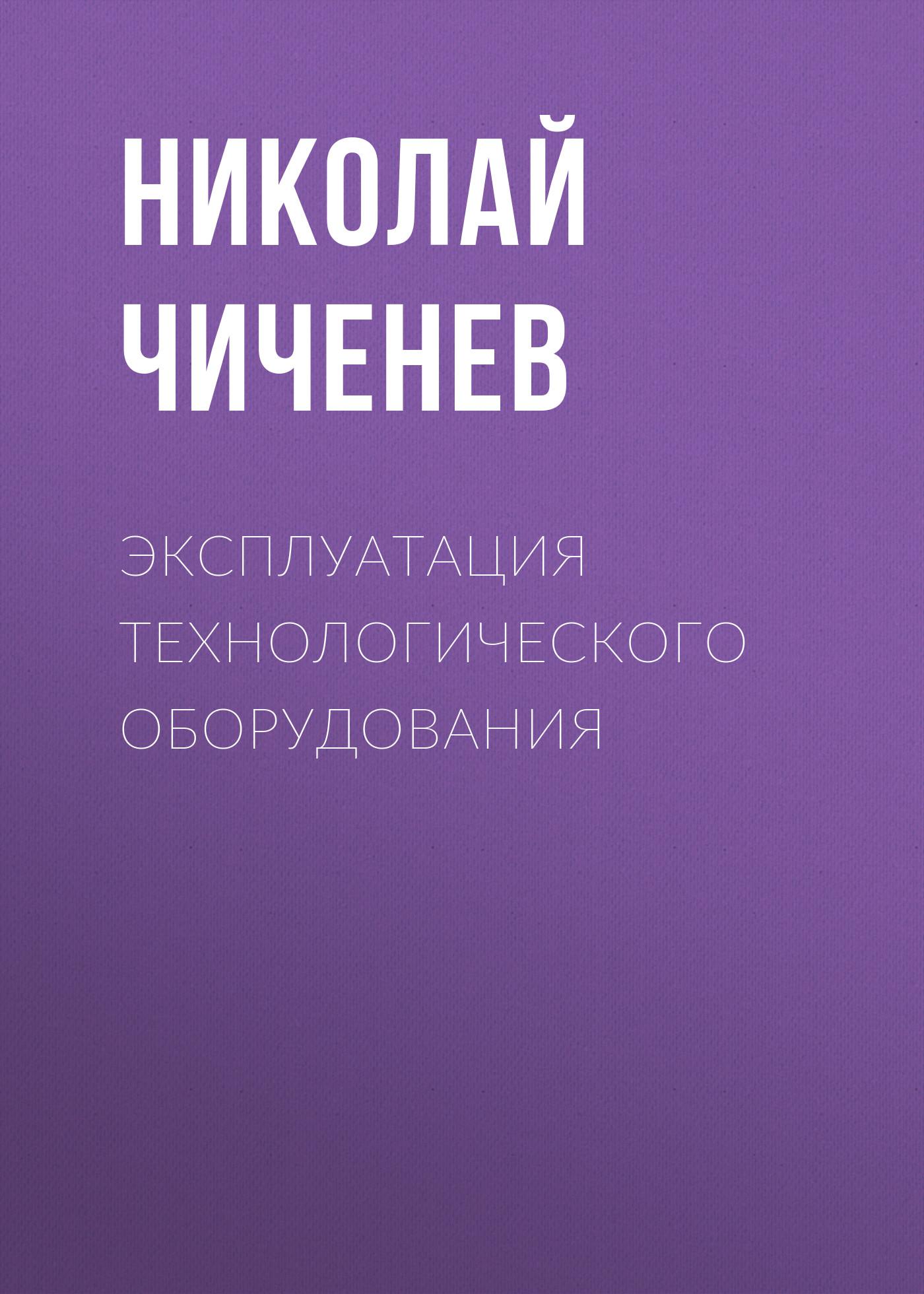 Николай Чиченев Эксплуатация технологического оборудования оборудование