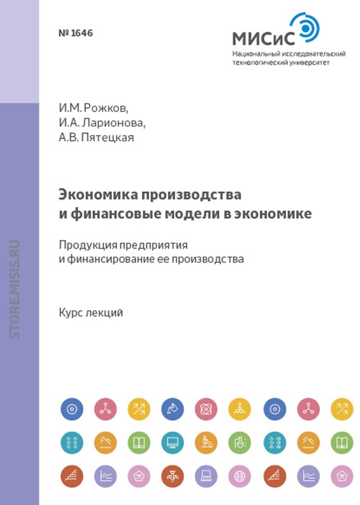 И. А. Ларионова Экономика производства и финансовые модели в экономике. Продукция предприятия и финансирование ее производства цены онлайн