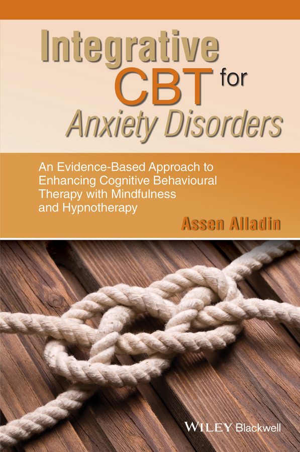 Assen Alladin Integrative CBT for Anxiety Disorders. An Evidence-Based Approach to Enhancing Cognitive Behavioural Therapy with Mindfulness and Hypnotherapy