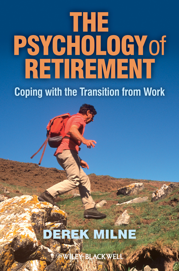 Derek Milne The Psychology of Retirement. Coping with the Transition from Work