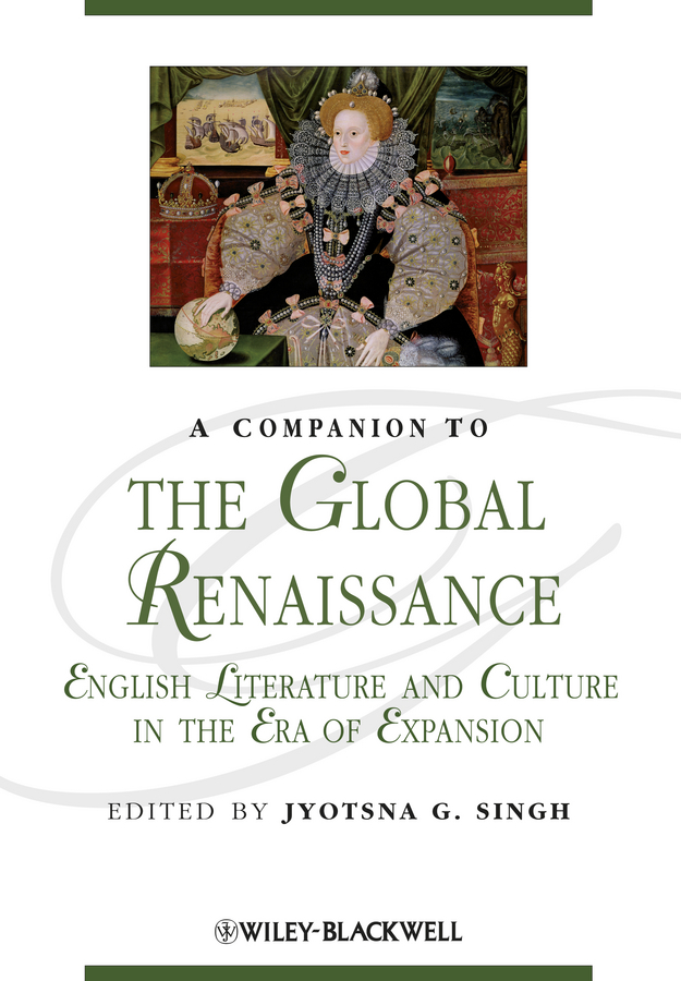 Jyotsna Singh G. A Companion to the Global Renaissance. English Literature and Culture in the Era of Expansion