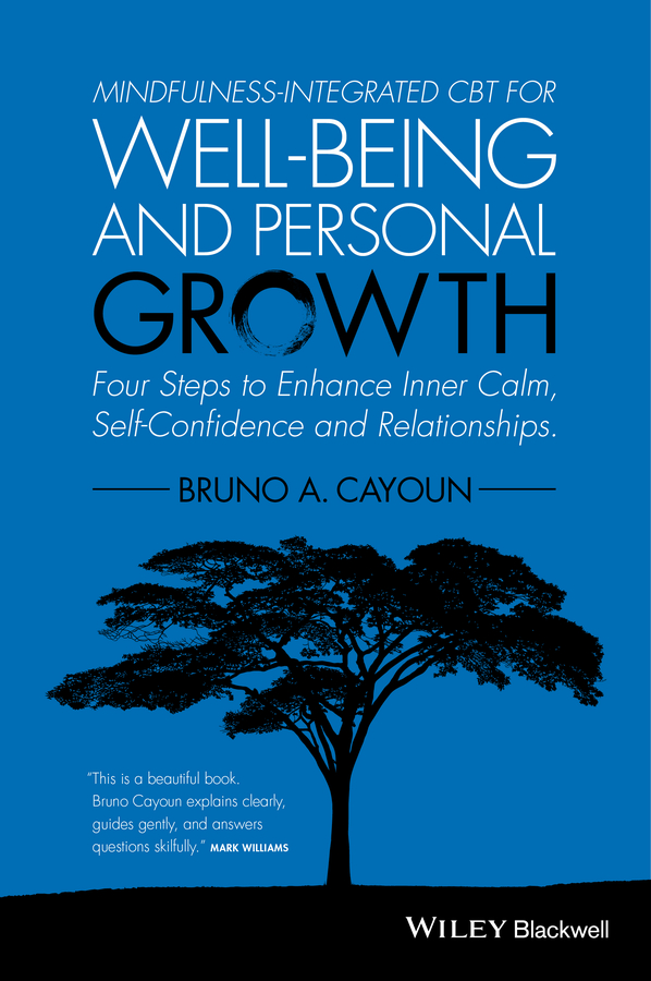 Bruno Cayoun A. Mindfulness-integrated CBT for Well-being and Personal Growth. Four Steps to Enhance Inner Calm, Self-Confidence and Relationships a mindfulness guide for the frazzled