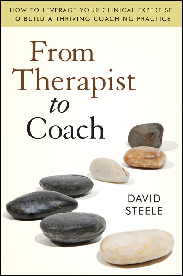 David Steele From Therapist to Coach. How to Leverage Your Clinical Expertise to Build a Thriving Coaching Practice patrick nolan therapist and client a relational approach to psychotherapy