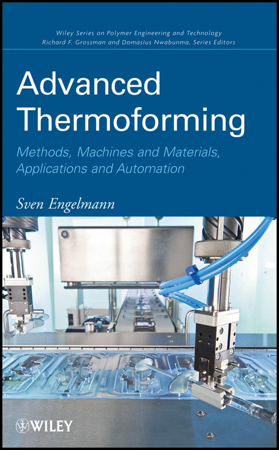 Sven Engelmann Advanced Thermoforming. Methods, Machines and Materials, Applications and Automation