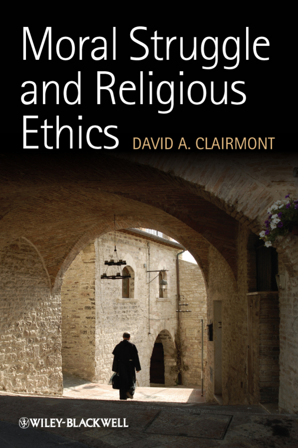 David Clairmont A. Moral Struggle and Religious Ethics. On the Person as Classic in Comparative Theological Contexts the question of ethics paper