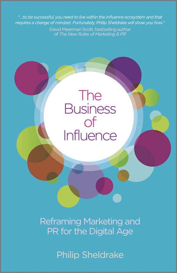 Philip Sheldrake The Business of Influence. Reframing Marketing and PR for the Digital Age chris helder the ultimate book of influence 10 tools of persuasion to connect communicate and win in business