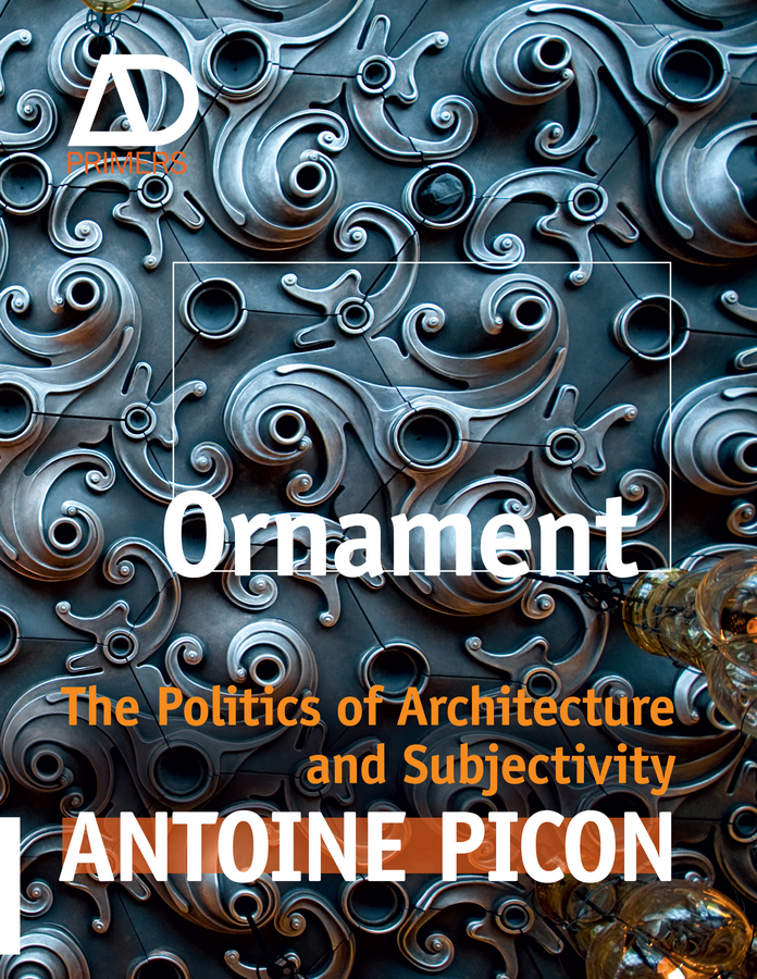 Antoine Picon Ornament. The Politics of Architecture and Subjectivity digital culture in architecture