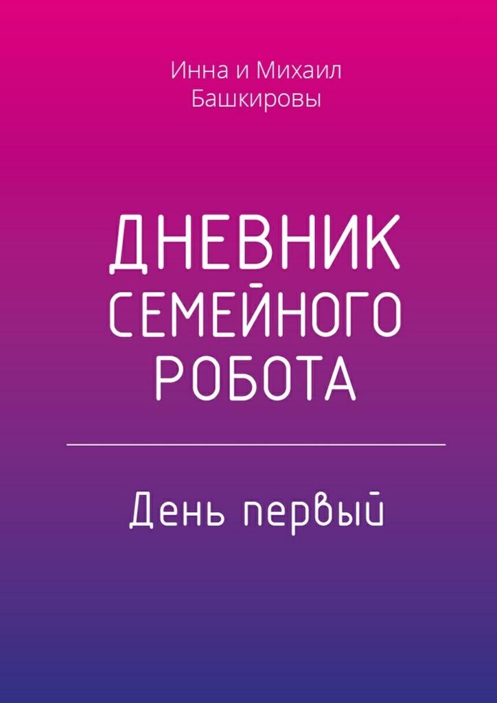 Инна Башкирова Дневник семейного робота. День первый