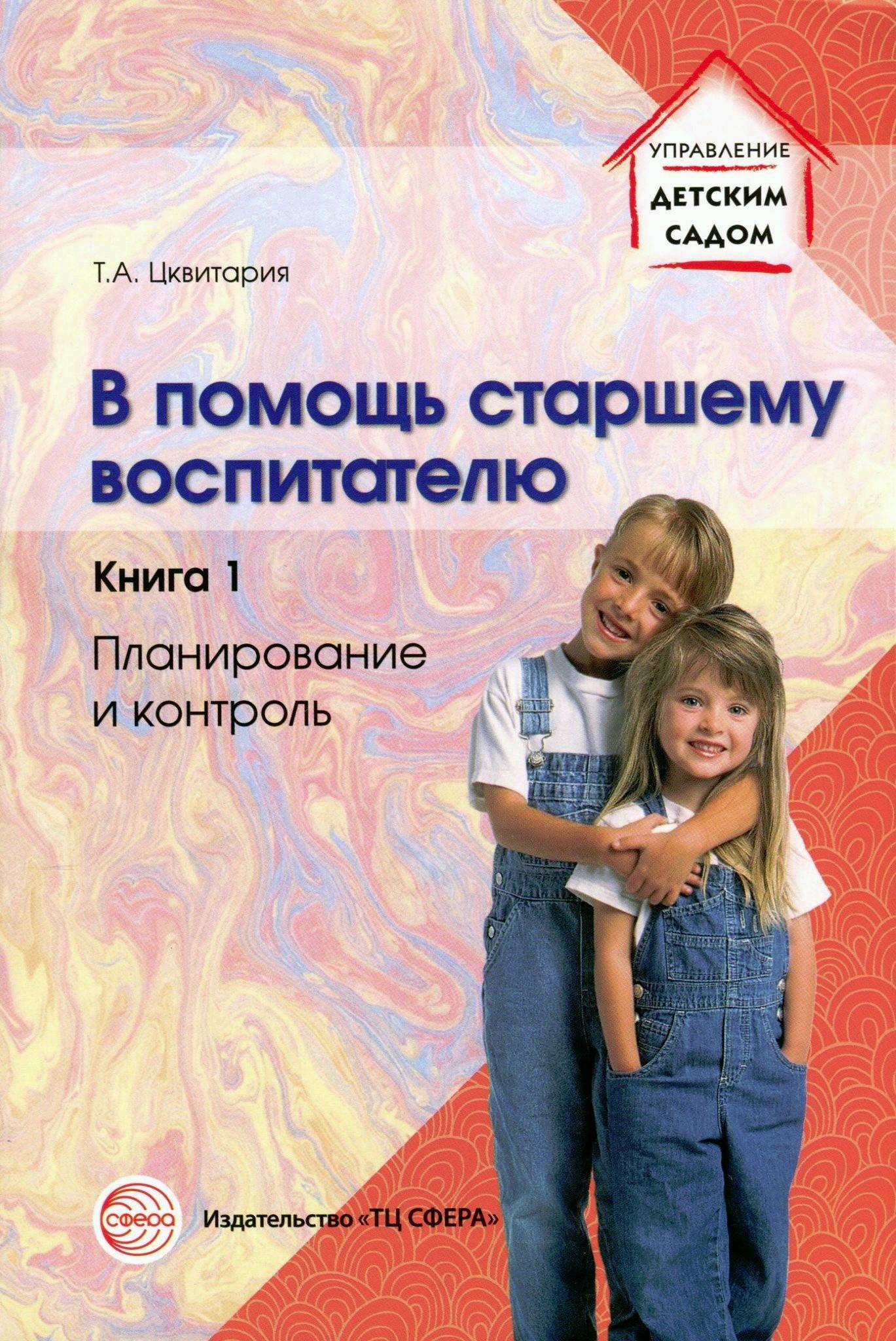Т. А. Цквитария В помощь старшему воспитателю. Книга 1. Планирование и контроль цквитария т в помощь старшему воспитателю планирование и контроль диагностика предметно пространственная среда