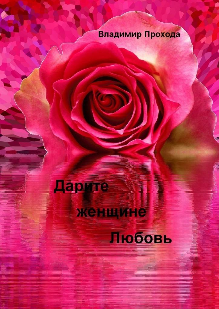 Владимир Прохода Дарите женщине Любовь юлия александровна лаврова любовь – это… 50женских мыслей олюбви чувствамоей души исердца