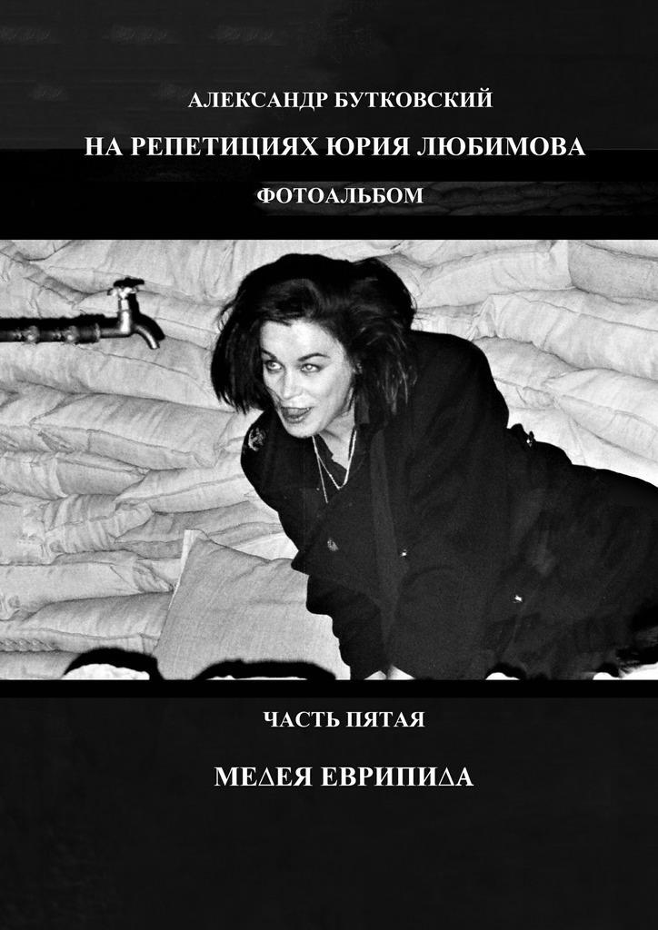 Александр Бутковский НА РЕПЕТИЦИЯХ ЮРИЯ ЛЮБИМОВА. ФОТОАЛЬБОМ. ЧАСТЬ ПЯТАЯ. МЕДЕЯ ЕВРИПИДА анжелика валерьевна любимова разврат и девичья фамилия