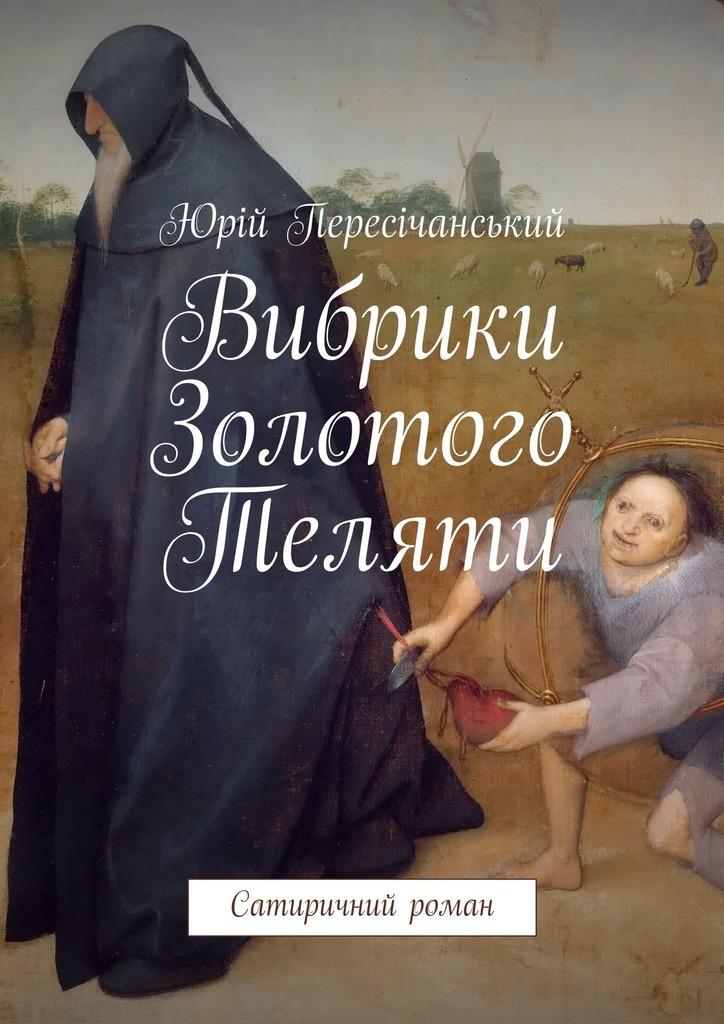 Юрій Пересічанський Вибрики Золотого Теляти. Сатиричний роман як зробити барбекю