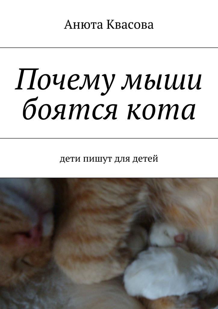 Анюта Александровна Квасова Почему мыши боятся кота. Дети пишут для детей анюта александровна квасова почему мыши боятся кота дети пишут для детей