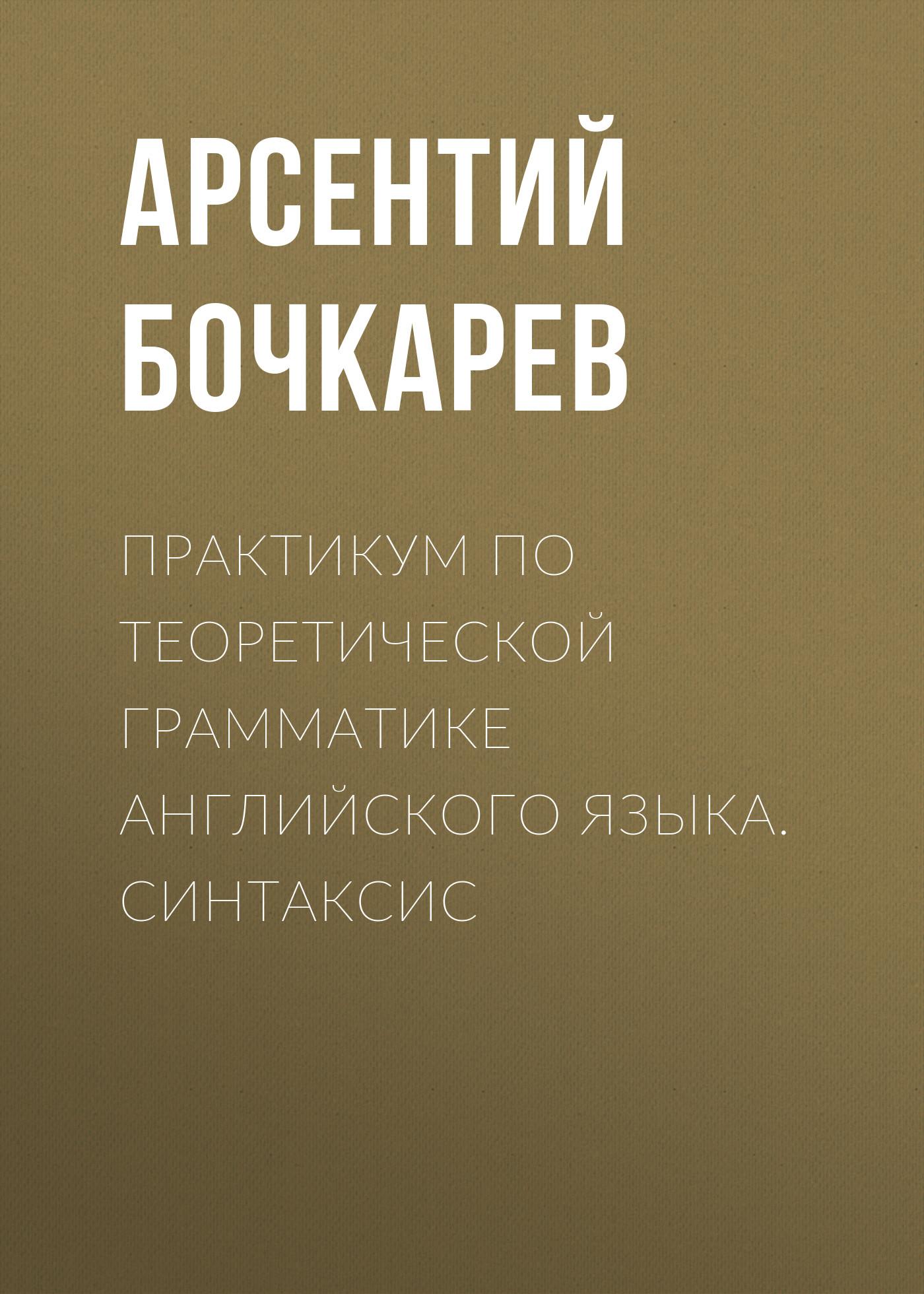 Арсентий Бочкарев Практикум по теоретической грамматике английского языка. Синтаксис цена