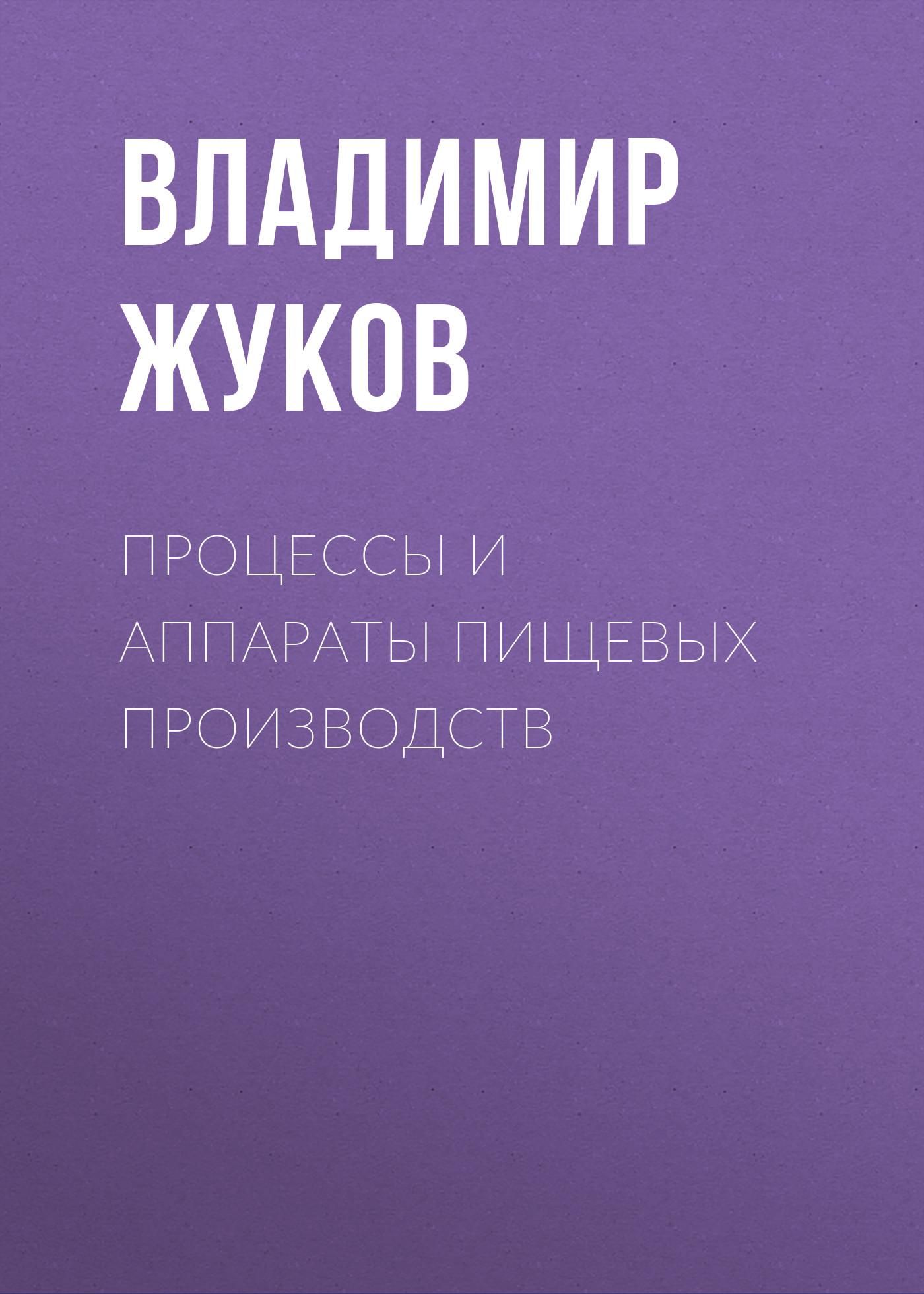 Владимир Жуков Процессы и аппараты пищевых производств владимир жуков процессы и аппараты пищевых производств