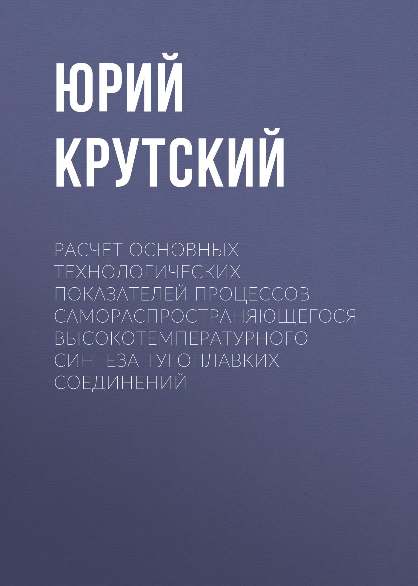 купить Юрий Крутский Расчет основных технологических показателей процессов самораспространяющегося высокотемпературного синтеза тугоплавких соединений по цене 85 рублей