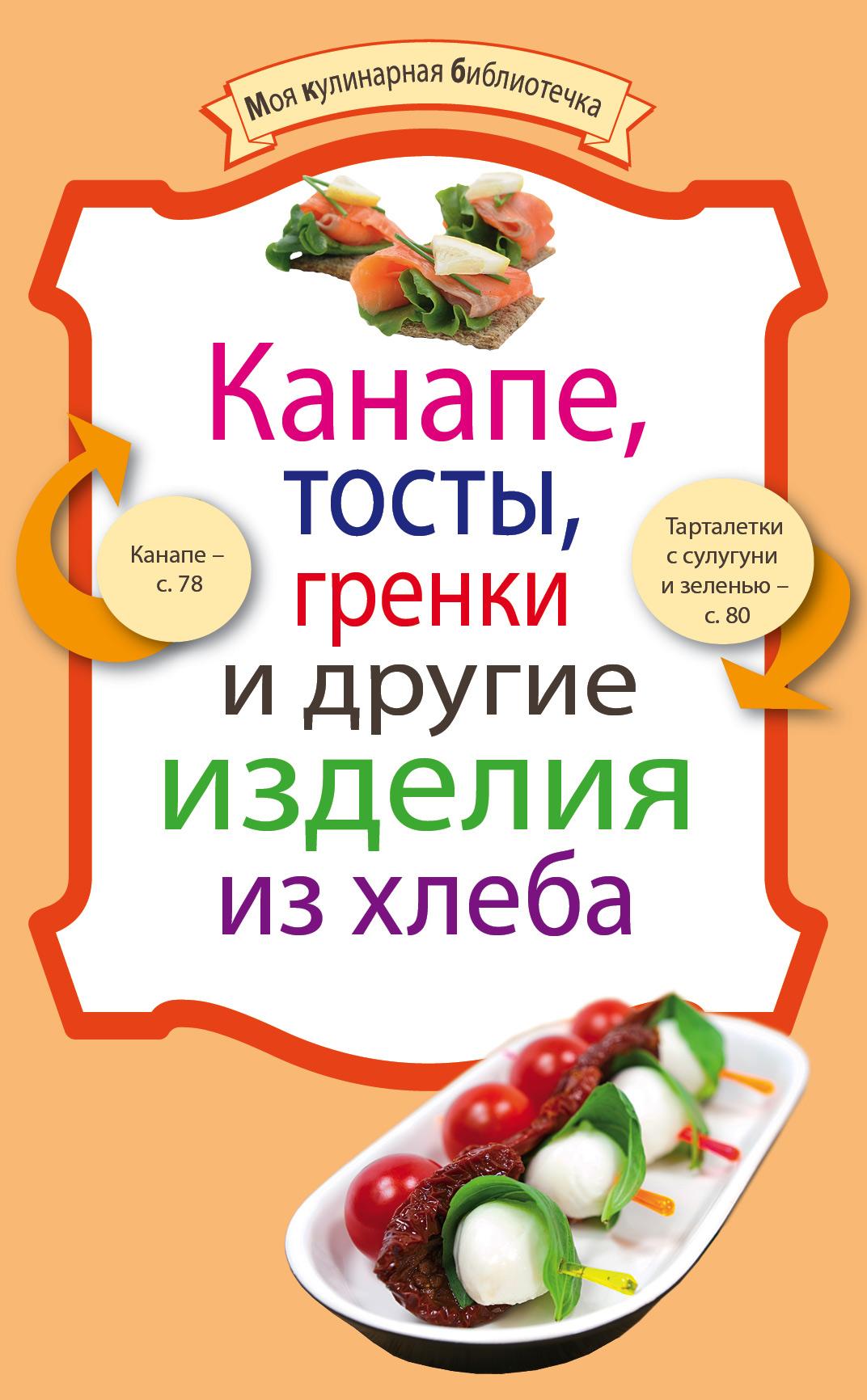 Сборник рецептов Канапе, тосты, гренки и другие изделия из хлеба