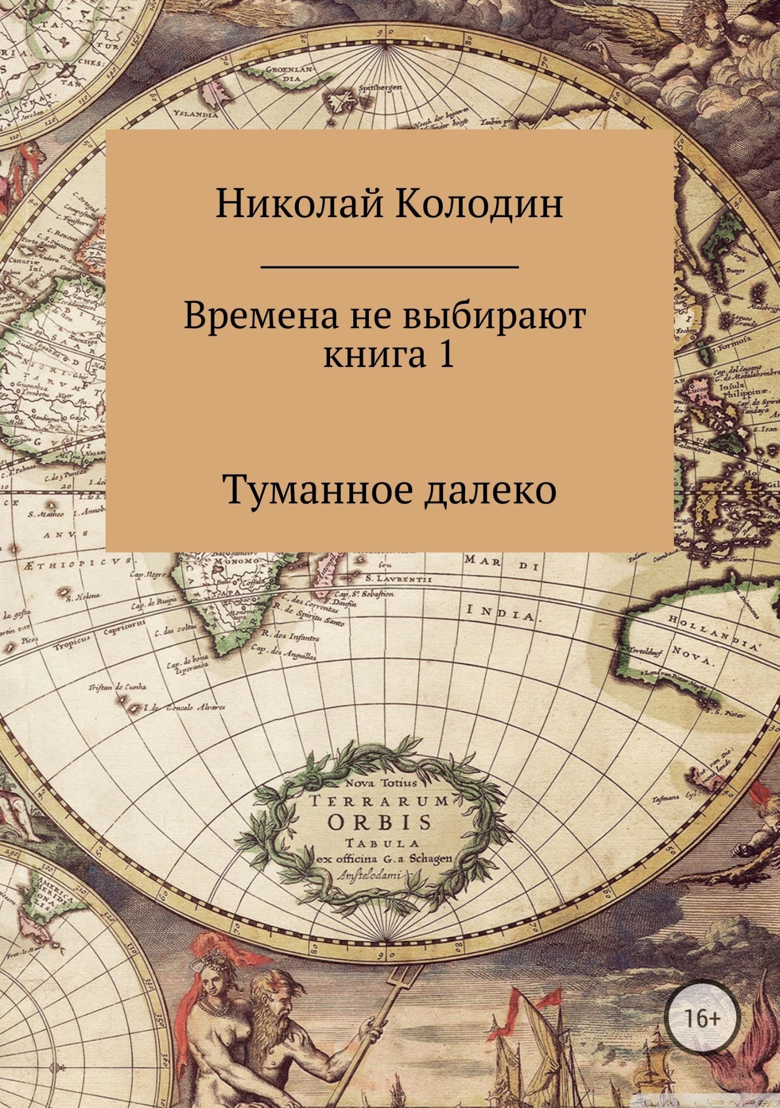 Николай Николаевич Колодин Времена не выбирают. Книга 1. Туманное далеко азаров н судьбу не выбирают накануне книга первая