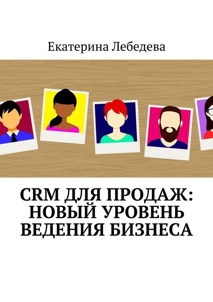Екатерина Лебедева CRM для продаж: новый уровень ведения бизнеса екатерина лебедева crm для продаж новый уровень ведения бизнеса