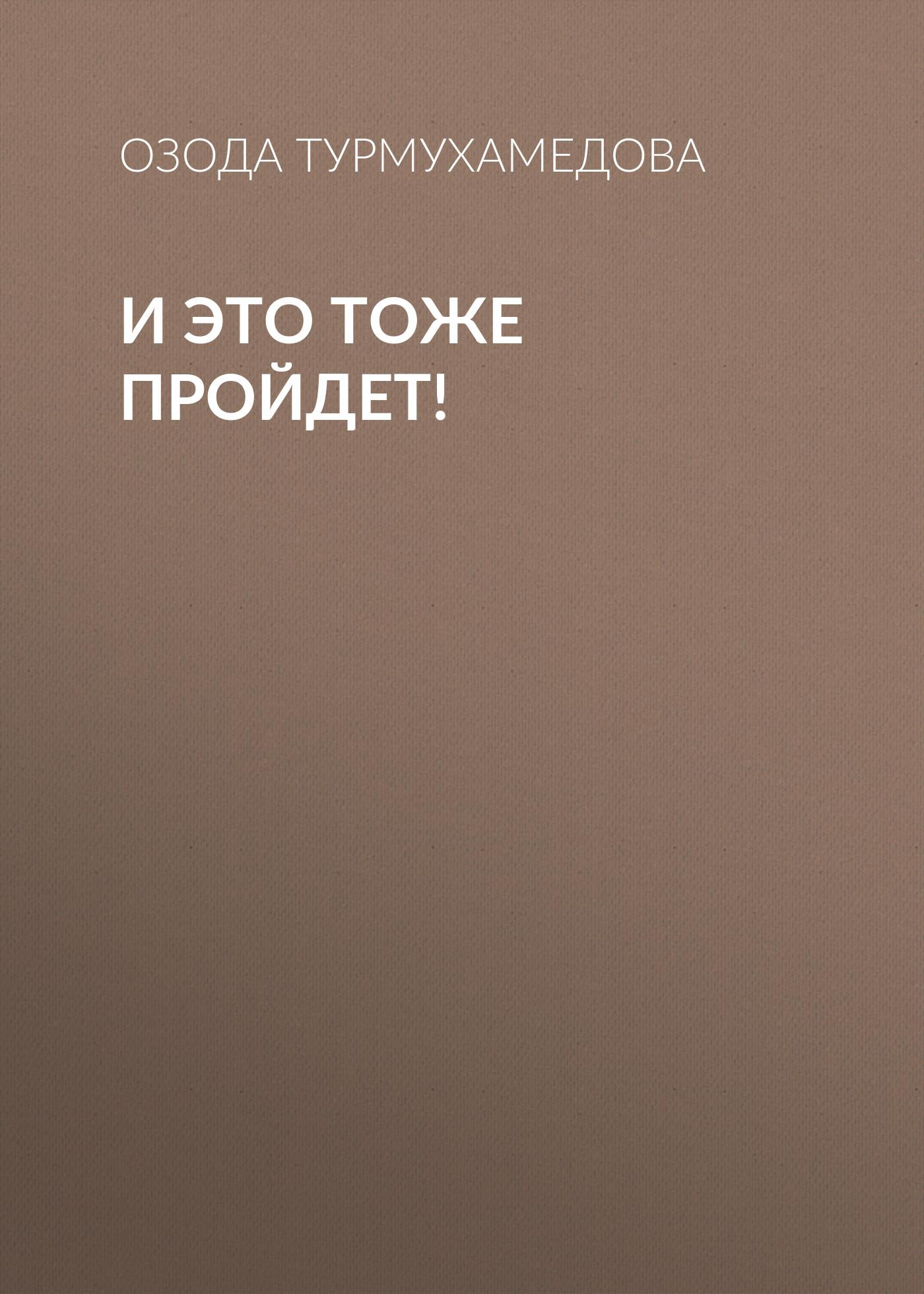 И это тоже пройдет!_Озода Турмухамедова
