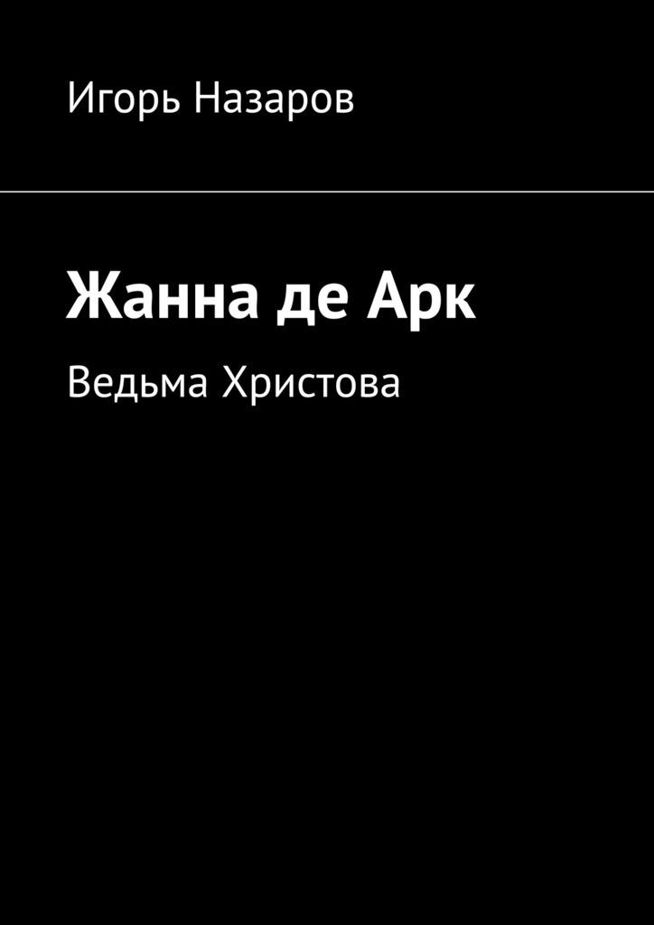 Игорь Назаров Жанна деАрк. Ведьма Христова монвель м жанна д арк