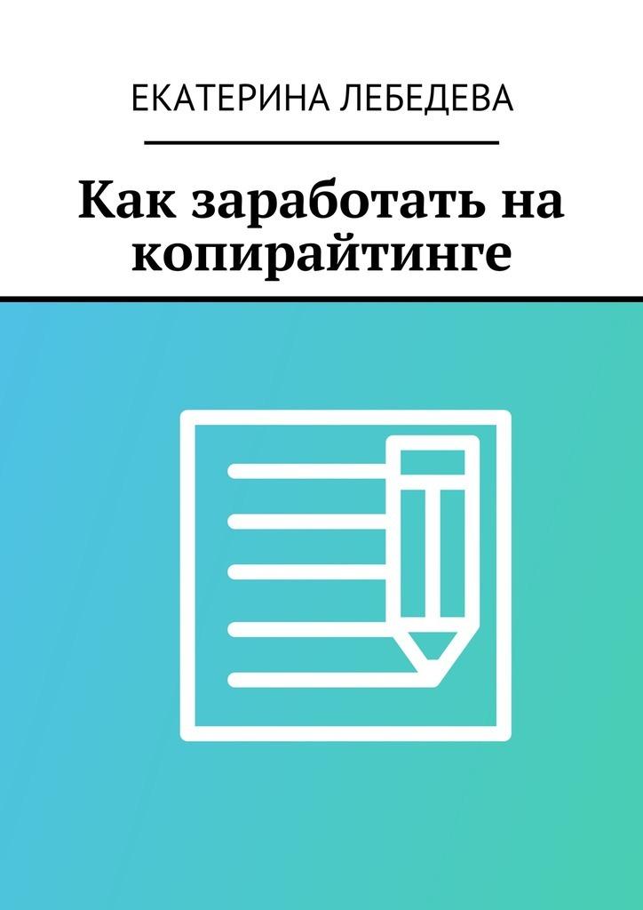 Екатерина Лебедева Как заработать на копирайтинге петров к лукашевич т как заработать на бирже для чайников