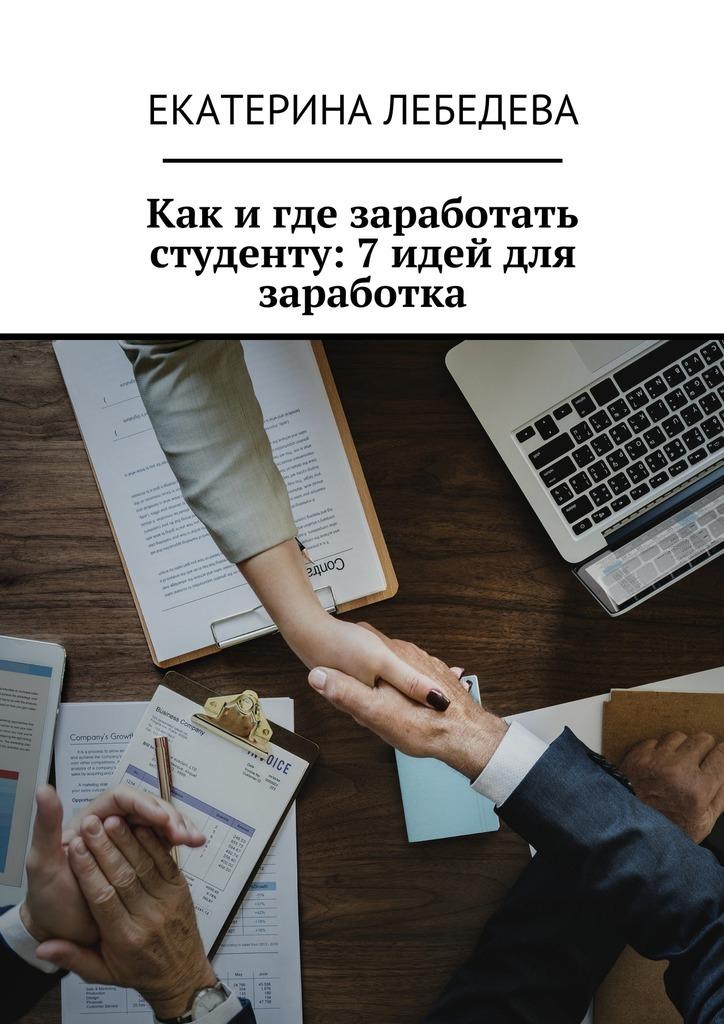 Екатерина Лебедева Как и где заработать студенту: 7 идей для заработка екатерина лебедева способы заработка всети