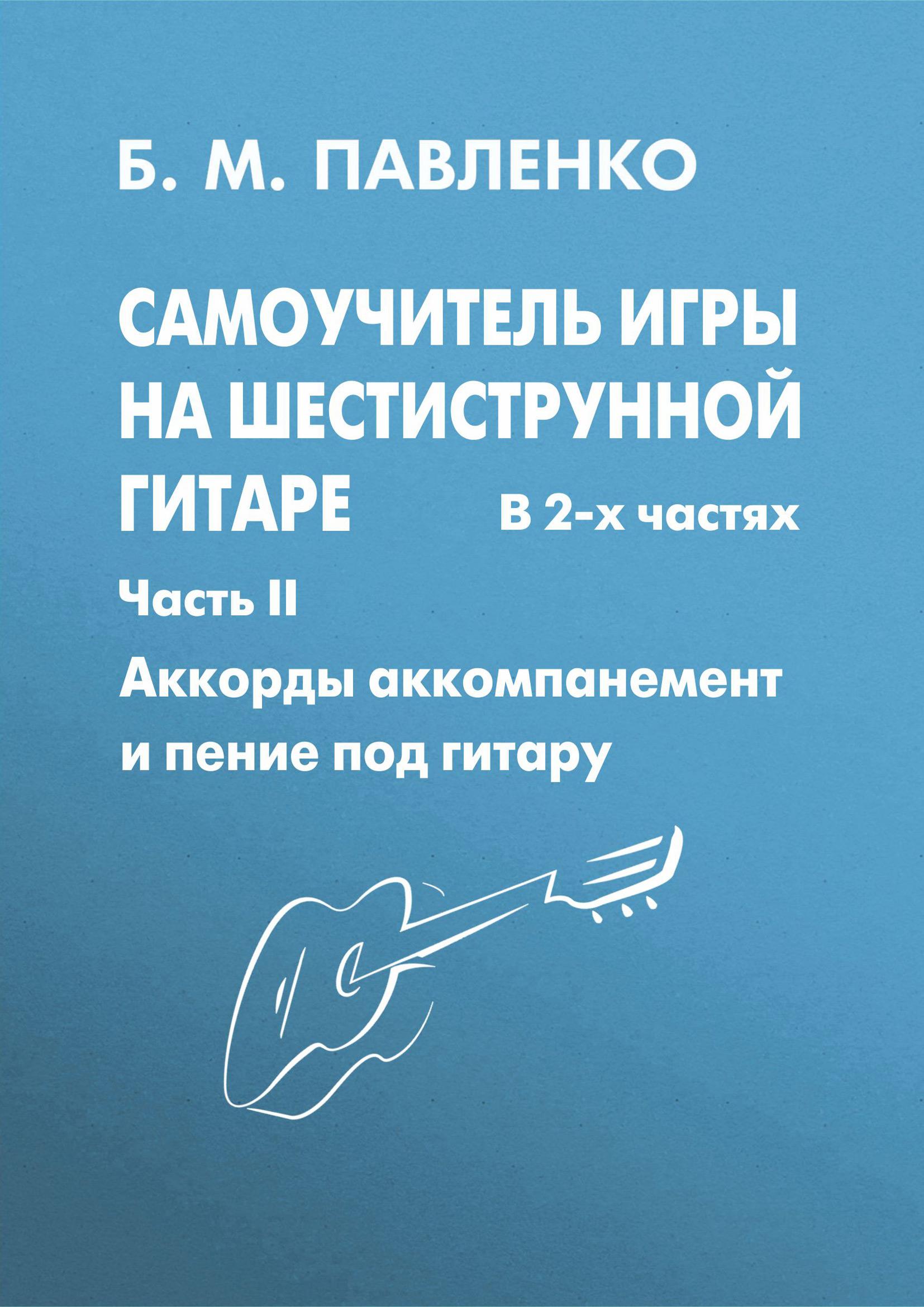 Б. М. Павленко Самоучитель игры на шестиструнной гитаре в 2-х частях. Аккорды, аккомпанемент и пение под гитару. Часть II б м павленко самоучитель игры на шестиструнной гитаре аккорды аккомпанемент и пение под гитару