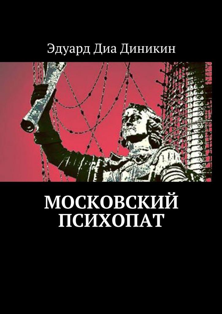 Эдуард Диа Диникин Московский психопат эдуард диа диникин московский психопат