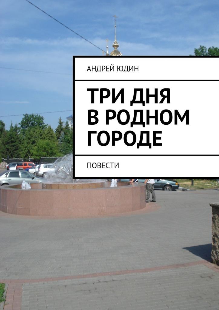 Андрей Валерьевич Юдин Три дня вродном городе. Повести цена