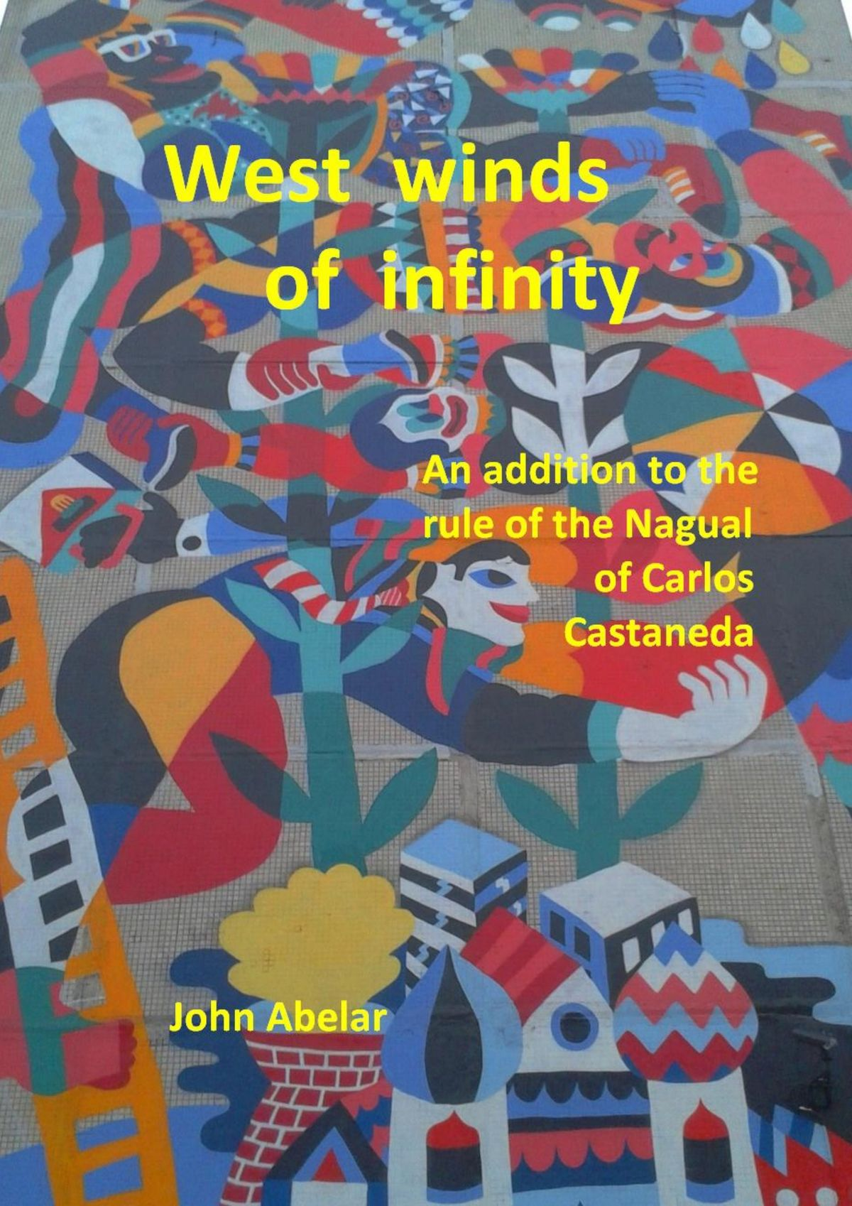John Abelar West winds of infinity. An addition to the rule of the Nagual of Carlos Castaneda the problem of perception
