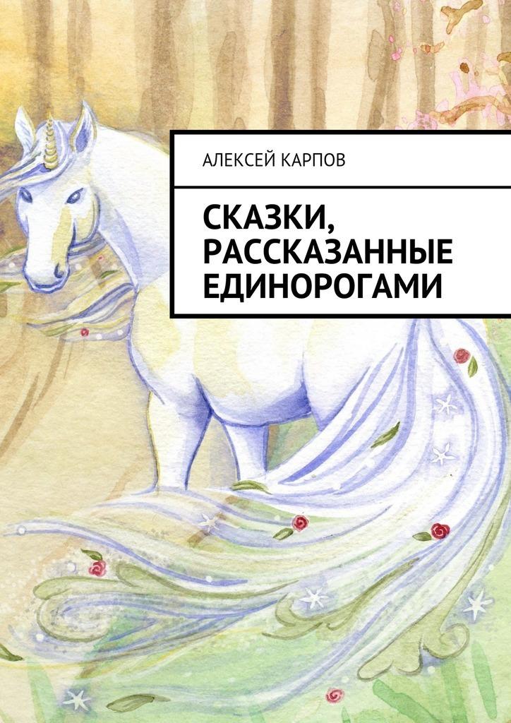 Сказки, рассказанные единорогами_Алексей Олегович Карпов