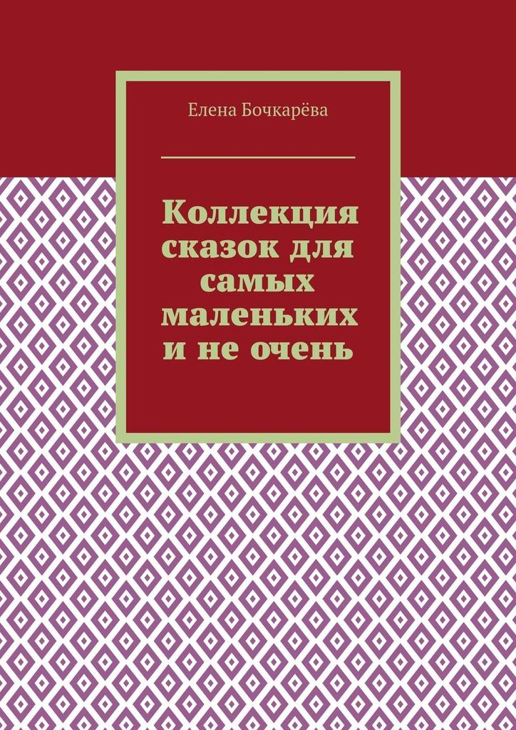 Елена Александровна Бочкарёва Коллекция сказок для самых маленьких инеочень эспол мазь 30г
