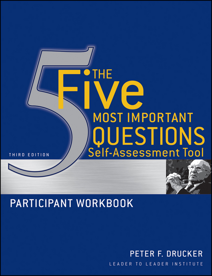 Drucker Peter F. The Five Most Important Questions Self Assessment Tool. Participant Workbook frances hesselbein peter drucker s five most important questions enduring wisdom for today s leaders