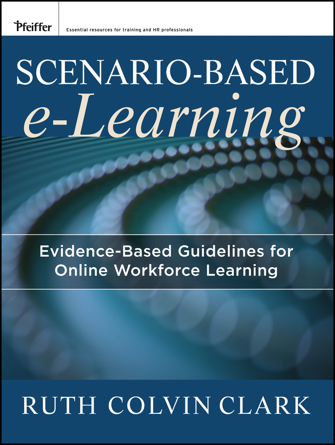 Clark Ruth C. Scenario-based e-Learning. Evidence-Based Guidelines for Online Workforce Learning michael allen w michael allen s online learning library successful e learning interface making learning technology polite effective and fun
