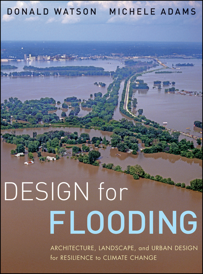 Adams Michele Design for Flooding. Architecture, Landscape, and Urban Design for Resilience to Climate Change dixon david urban design for an urban century shaping more livable equitable and resilient cities