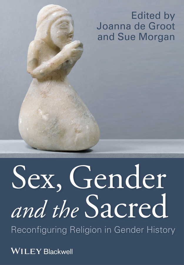 Groot Joanna de Sex, Gender and the Sacred. Reconfiguring Religion in Gender History jill steans gender and international relations