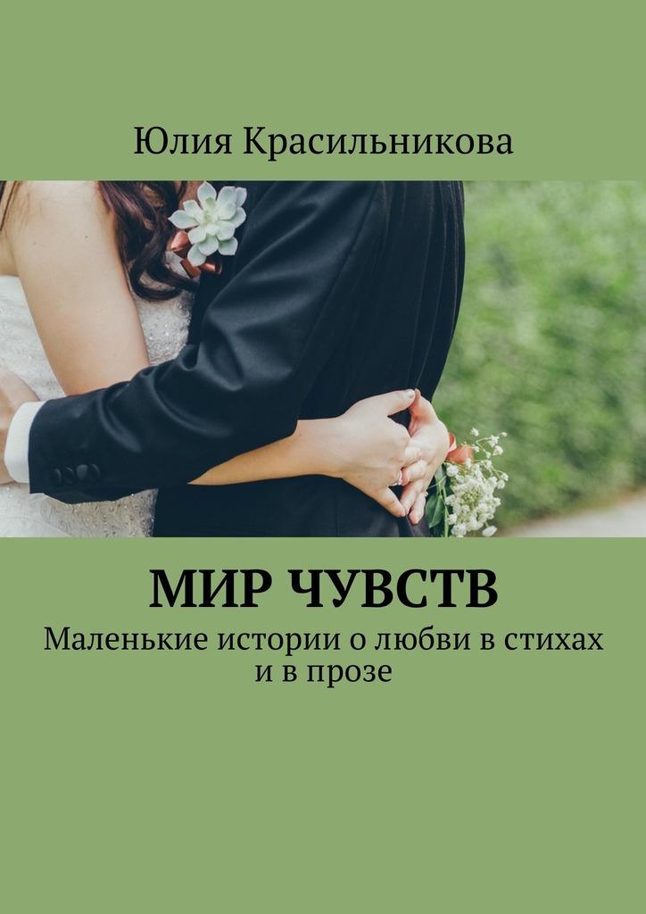 Юлия Красильникова Мир чувств. Маленькие истории олюбви встихах ивпрозе