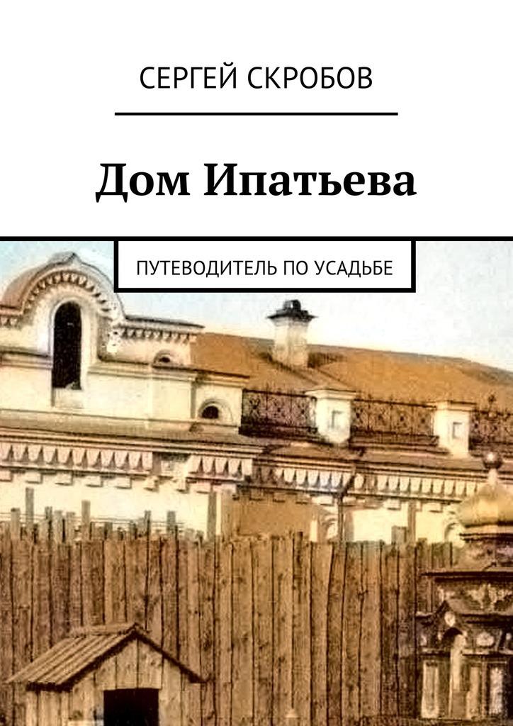 Сергей Скробов Дом Ипатьева. Путеводитель поусадьбе джараш в екатеринбурге