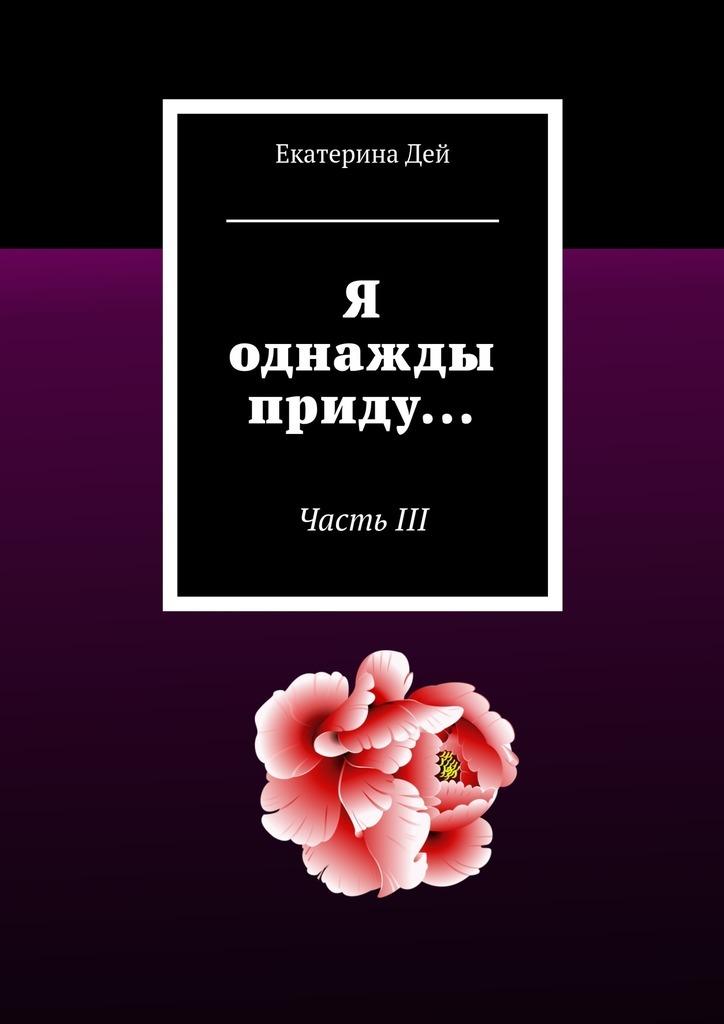 Екатерина Дей Я однажды приду… ЧастьIII цены