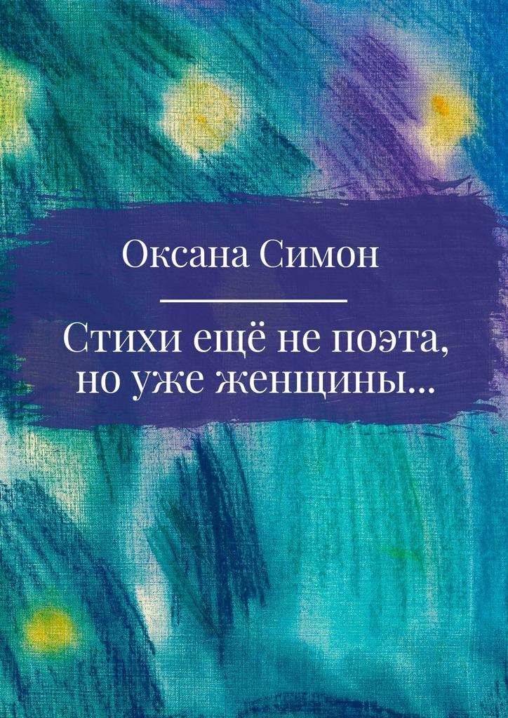 Оксана Симон Стихи ещё непоэта, ноужеженщины сергей демьянов лучшее… стихи мои не осудите строго и не ищите в них на всё ответ…