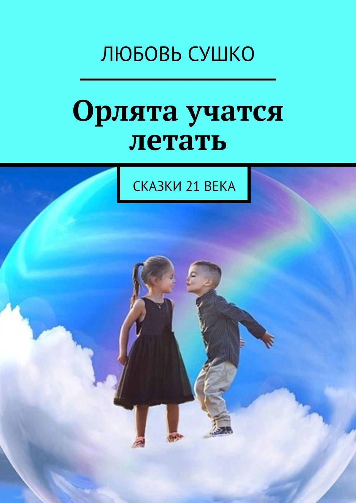 Любовь Сушко Орлята учатся летать. Сказки 21века цена в Москве и Питере