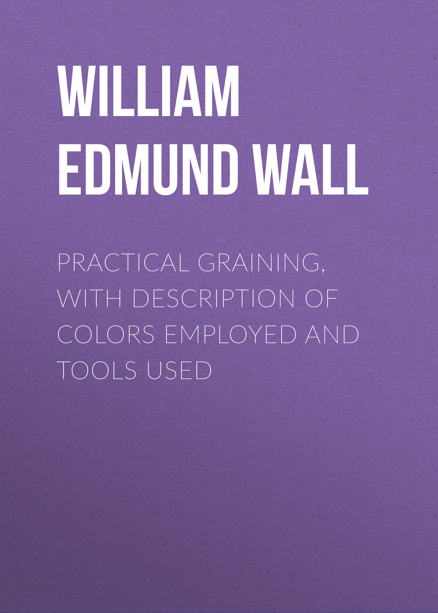 William Edmund Wall Practical Graining, with Description of Colors Employed and Tools Used