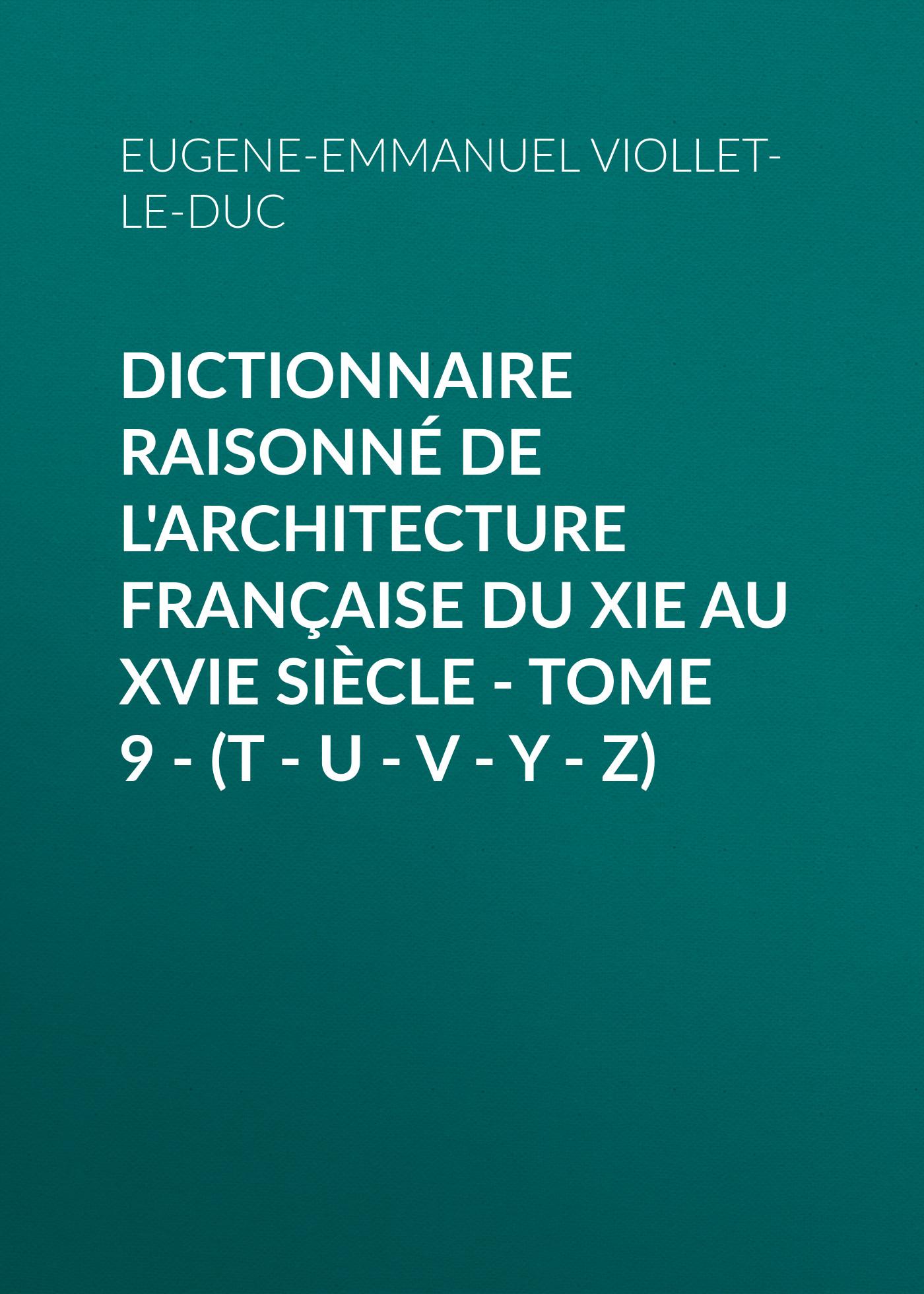 Eugene-Emmanuel Viollet-le-Duc Dictionnaire raisonné de l'architecture française du XIe au XVIe siècle - Tome 9 - (T - U - V - Y - Z)