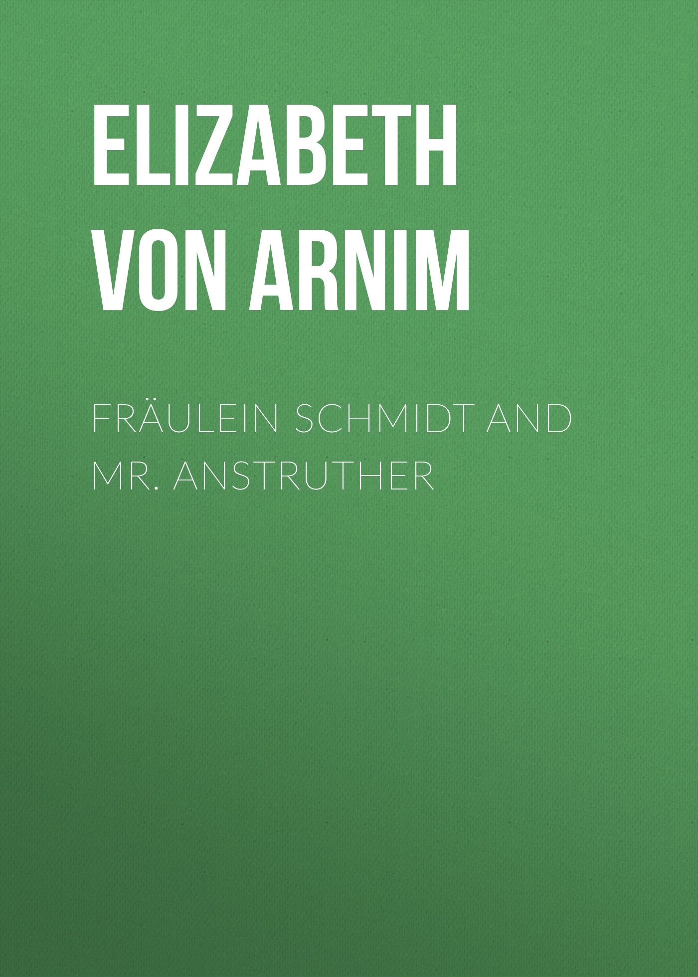 Elizabeth von Arnim Fräulein Schmidt and Mr. Anstruther elizabeth von arnim the pastor s wife
