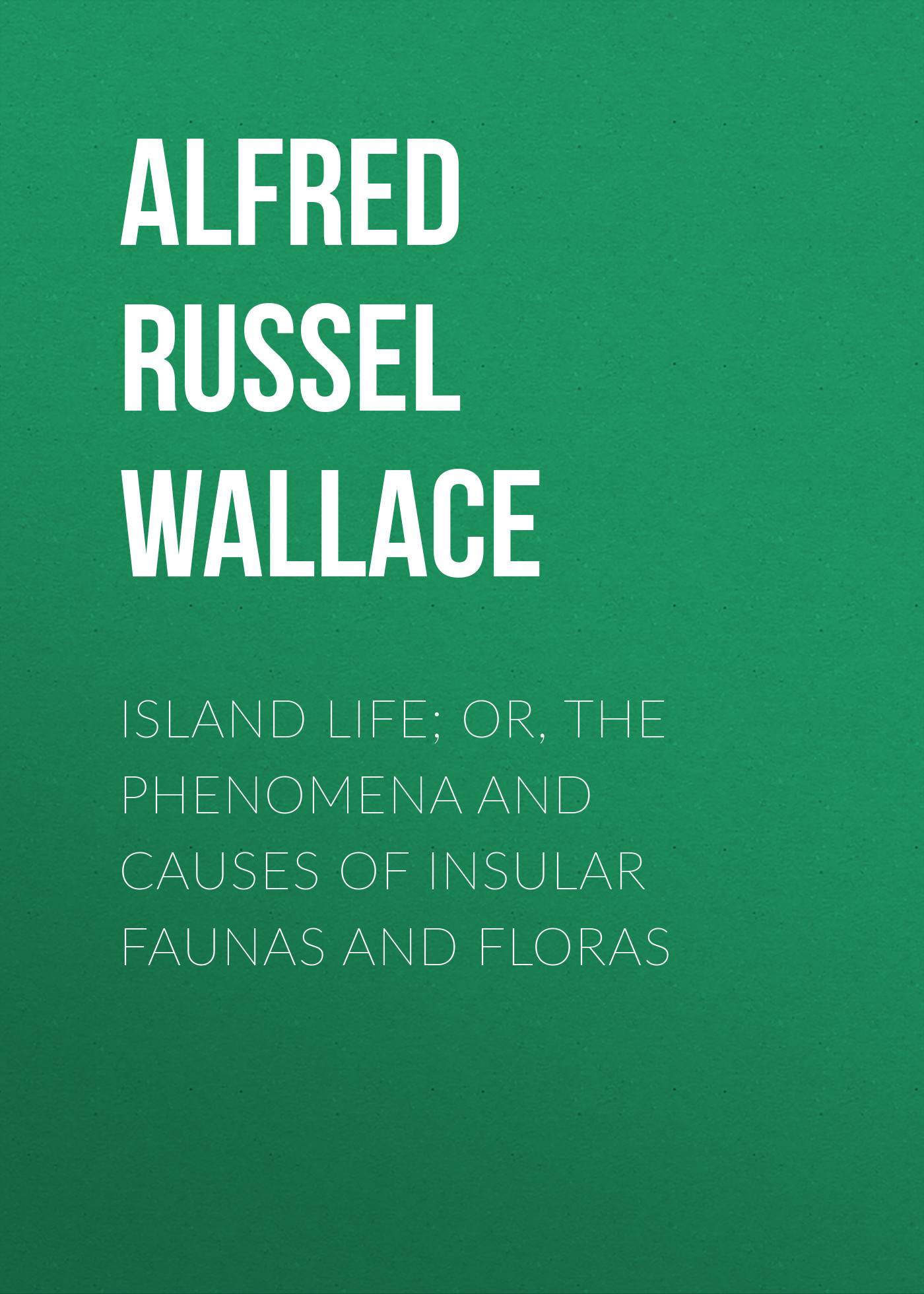 Alfred Russel Wallace Island Life; Or, The Phenomena and Causes of Insular Faunas and Floras