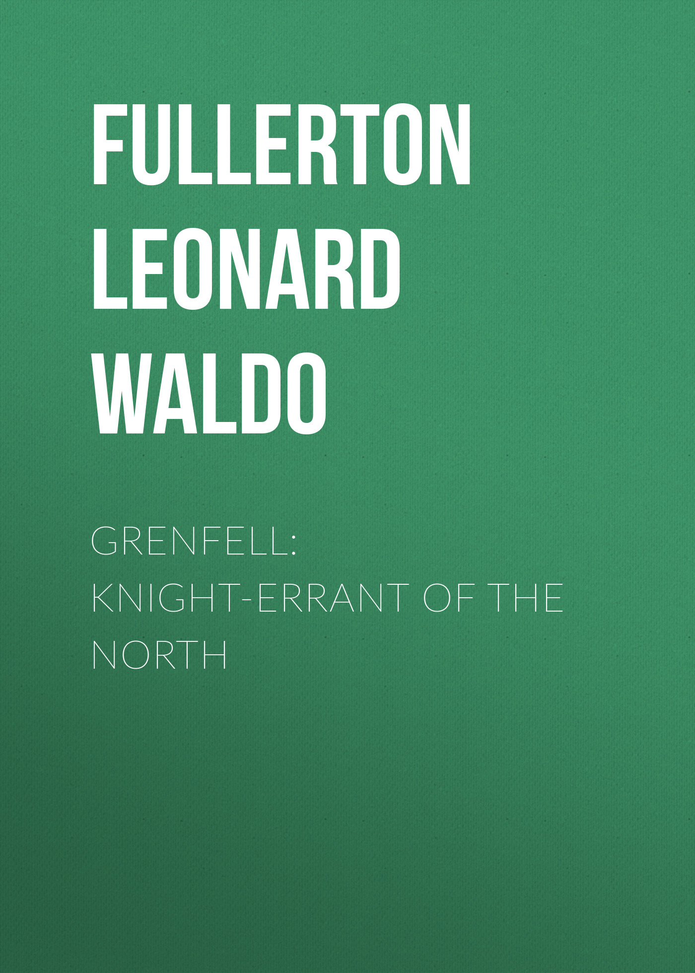 Fullerton Leonard Waldo Grenfell: Knight-Errant of the North fullerton j pocketful of dreams isbn 9781786491381