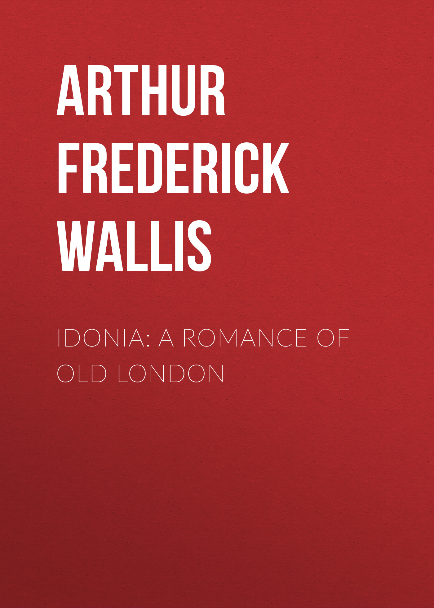 Arthur Frederick Wallis Idonia: A Romance of Old London disney набор посуды тачки 3 3 предмета