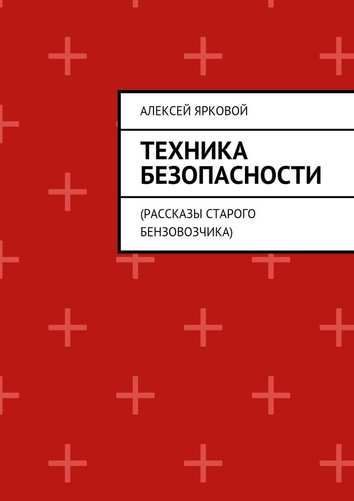 Алексей Ярковой Техника безопасности. Рассказы старого бензовозчика